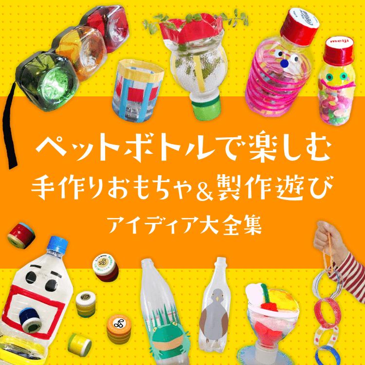 ペットボトルで楽しむ手作りおもちゃ&製作遊びアイディア大全集〜乳児さんから幼児さんまで幅広く楽しめる遊び〜