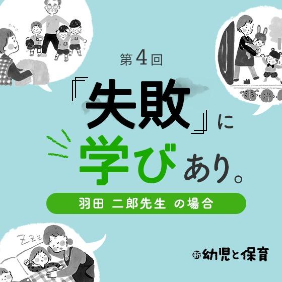 第4回 「失敗」に学びあり。〜羽田二郎先生(あんず幼稚園園長)の場合〜