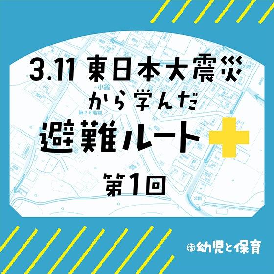 3.11東日本大震災から学んだ避難ルート ~第1回 数パターンの訓練で子どもを守る~
