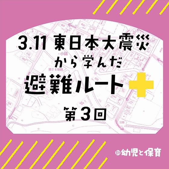 3.11東日本大震災から学んだ避難ルート ~第3回 新しい避難マニュアル~