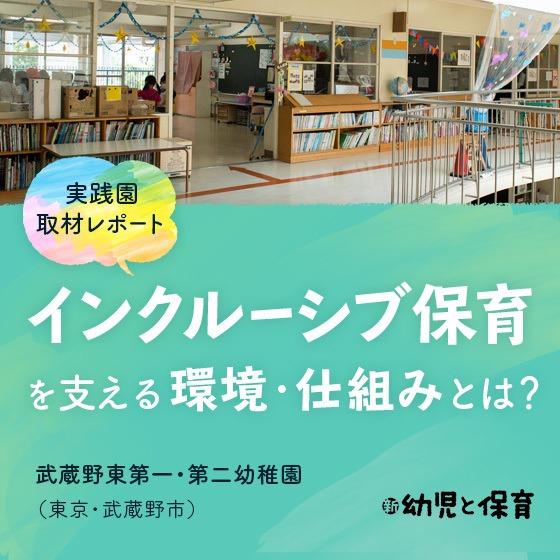 <実践園取材レポート> 武蔵野東第一・第二幼稚園(東京・武蔵野市)〜インクルーシブ保育を支える環境・仕組みとは? 〜